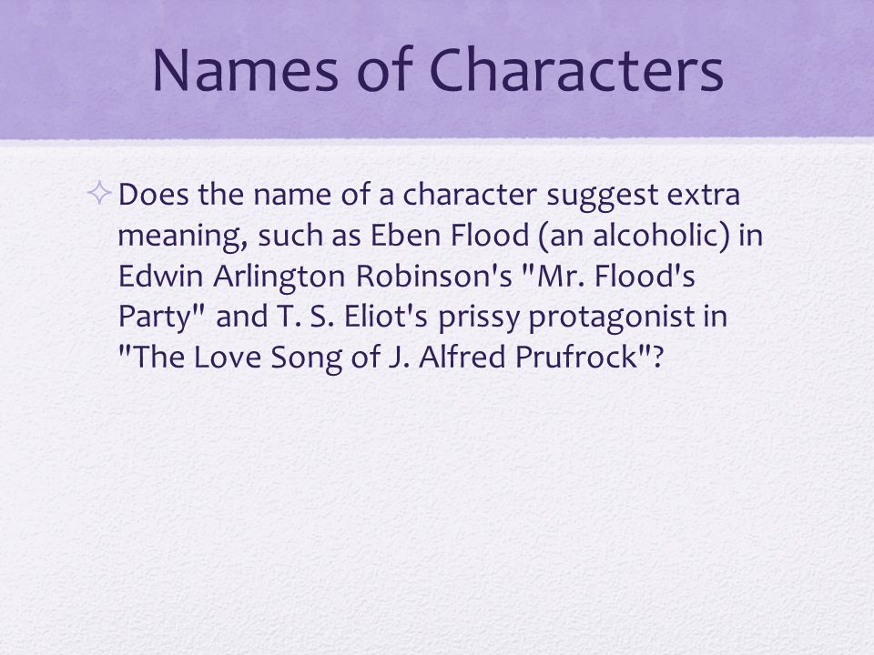Names of Characters  Does the name of a character suggest extra meaning, such as Eben Flood (an alcoholic) in Edwin Arlington Robinson s Mr.
