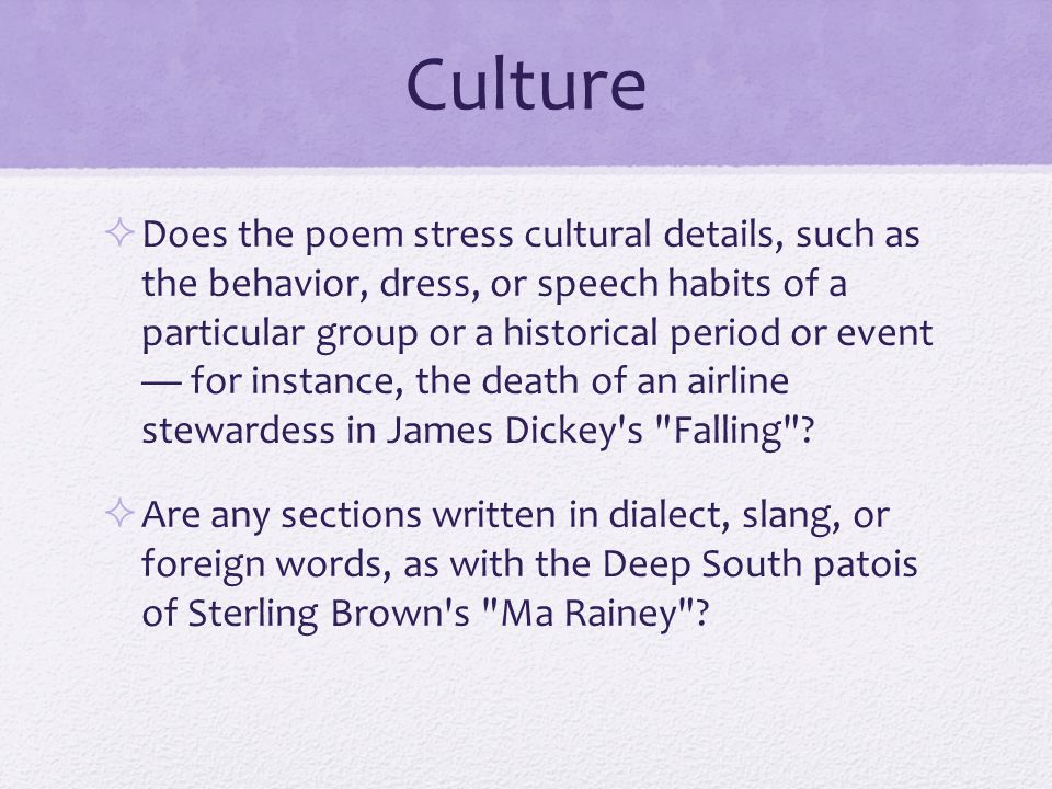 Culture  Does the poem stress cultural details, such as the behavior, dress, or speech habits of a particular group or a historical period or event — for instance, the death of an airline stewardess in James Dickey s Falling .