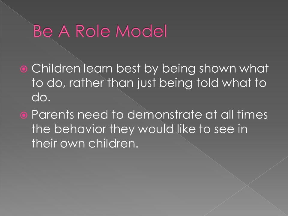  Children learn best by being shown what to do, rather than just being told what to do.  Parents need to demonstrate at all times the behavior they