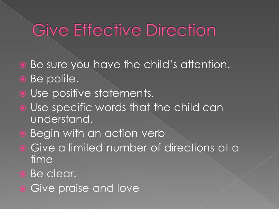  Be sure you have the child's attention.  Be polite.  Use positive statements.  Use specific words that the child can understand.  Begin with an