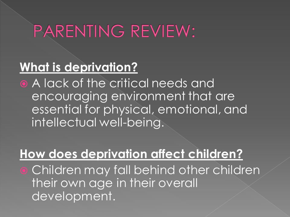 What is deprivation?  A lack of the critical needs and encouraging environment that are essential for physical, emotional, and intellectual well-bein
