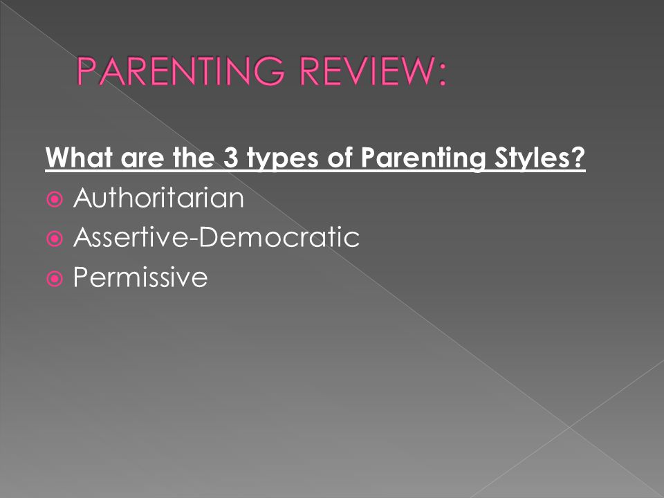 What are the 3 types of Parenting Styles?  Authoritarian  Assertive-Democratic  Permissive