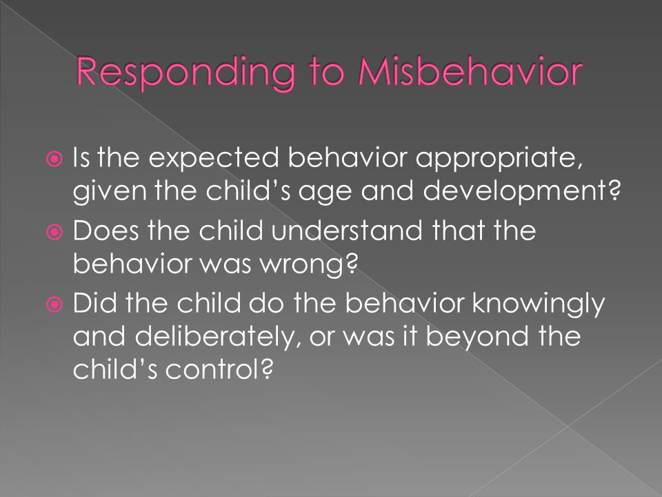  Is the expected behavior appropriate, given the child's age and development?  Does the child understand that the behavior was wrong?  Did the chil