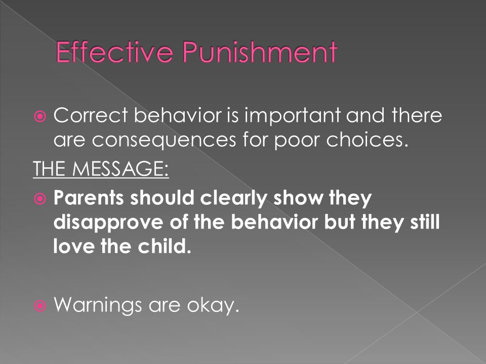  Correct behavior is important and there are consequences for poor choices. THE MESSAGE:  Parents should clearly show they disapprove of the behavio