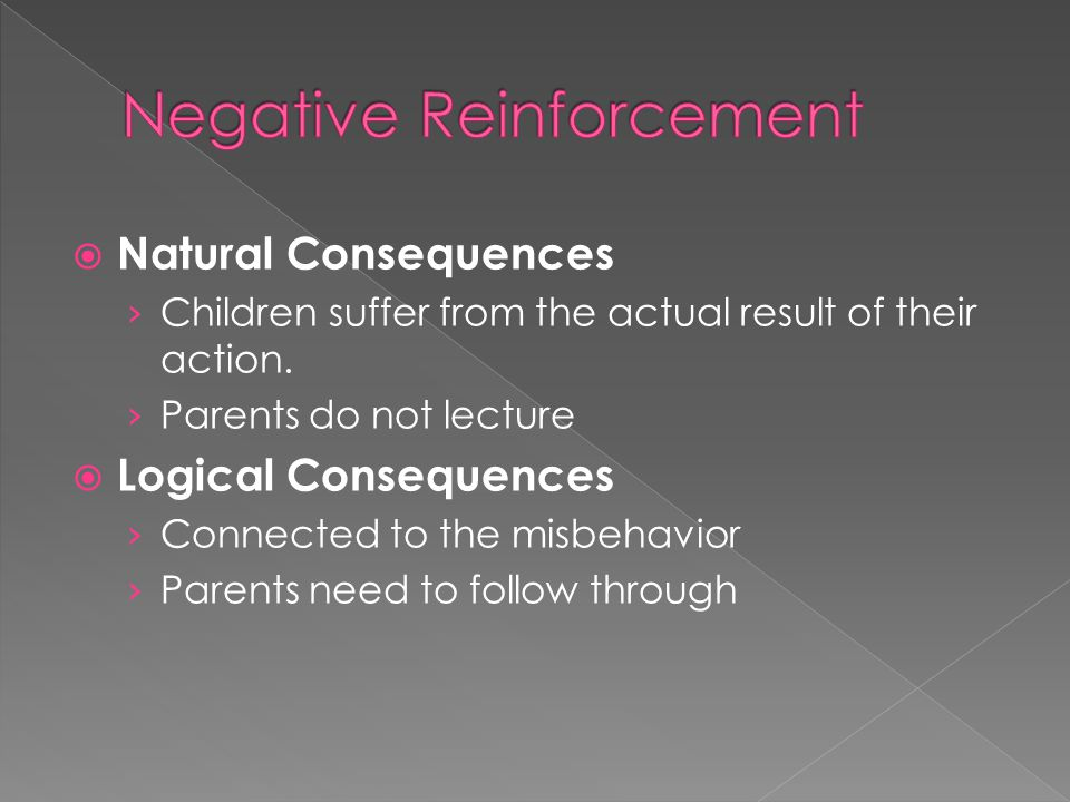  Natural Consequences › Children suffer from the actual result of their action. › Parents do not lecture  Logical Consequences › Connected to the mi