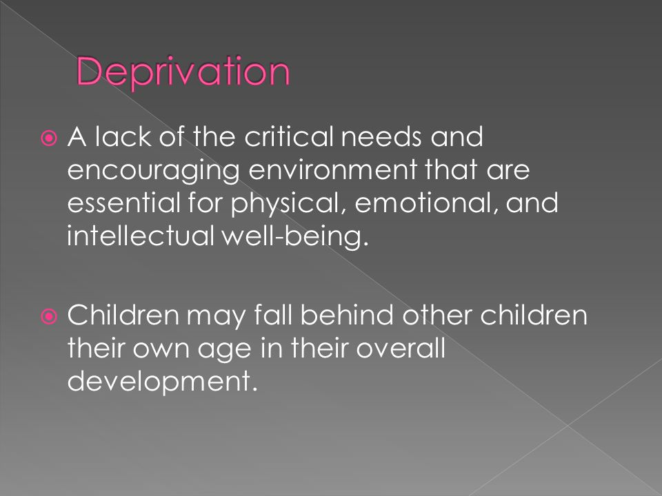  A lack of the critical needs and encouraging environment that are essential for physical, emotional, and intellectual well-being.  Children may fal