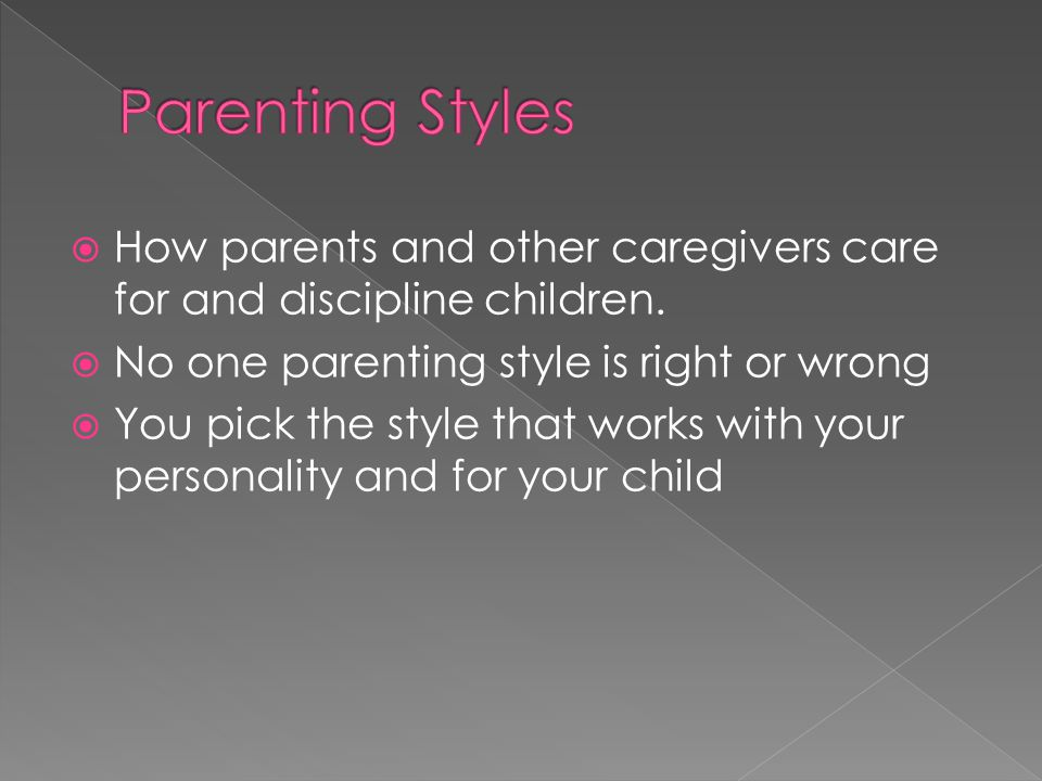  How parents and other caregivers care for and discipline children.  No one parenting style is right or wrong  You pick the style that works with y