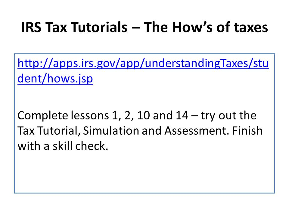 IRS Tax Tutorials – The How's of taxes http://apps.irs.gov/app/understandingTaxes/stu dent/hows.jsp Complete lessons 1, 2, 10 and 14 – try out the Tax Tutorial, Simulation and Assessment.