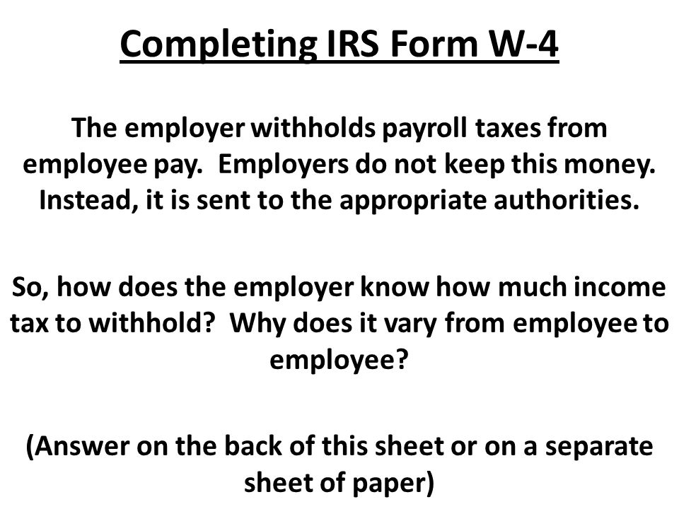 Completing IRS Form W-4 The employer withholds payroll taxes from employee pay.