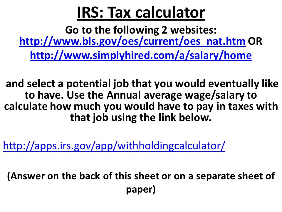 IRS: Tax calculator Go to the following 2 websites: http://www.bls.gov/oes/current/oes_nat.htm OR http://www.bls.gov/oes/current/oes_nat.htm http://ww