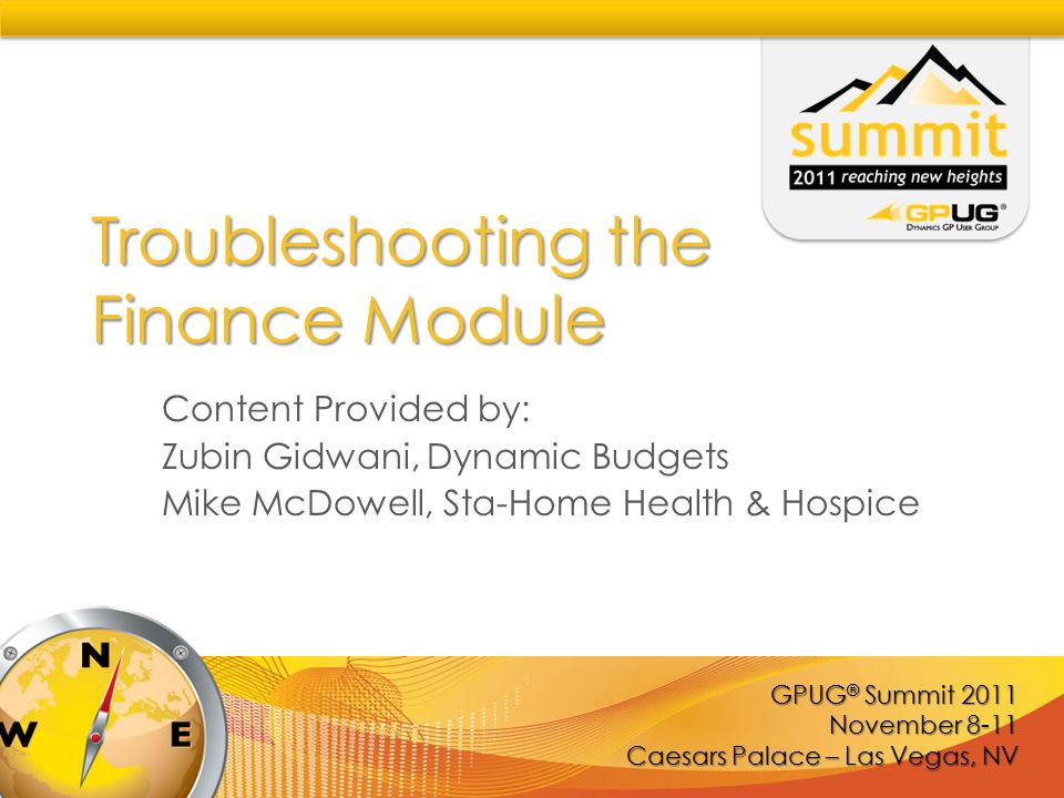 GPUG ® Summit 2011 November 8-11 Caesars Palace – Las Vegas, NV Troubleshooting the Finance Module Content Provided by: Zubin Gidwani, Dynamic Budgets Mike McDowell, Sta-Home Health & Hospice