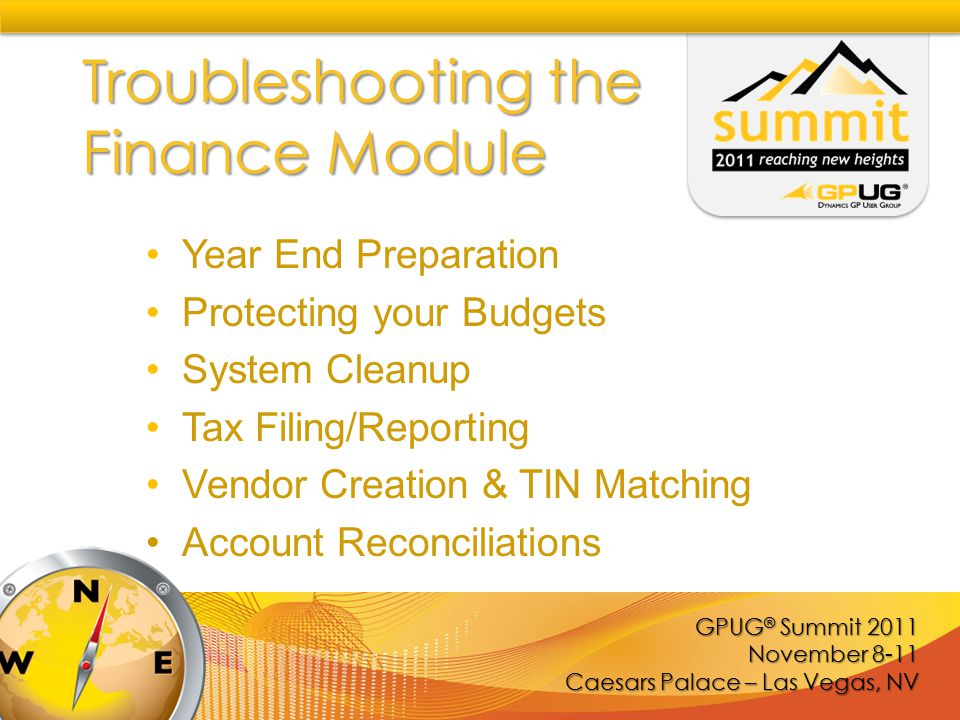 GPUG ® Summit 2011 November 8-11 Caesars Palace – Las Vegas, NV Troubleshooting the Finance Module Year End Preparation Protecting your Budgets System Cleanup Tax Filing/Reporting Vendor Creation & TIN Matching Account Reconciliations