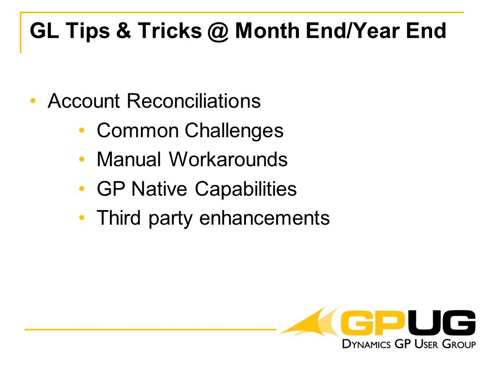 GL Tips & Tricks @ Month End/Year End Account Reconciliations Common Challenges Manual Workarounds GP Native Capabilities Third party enhancements