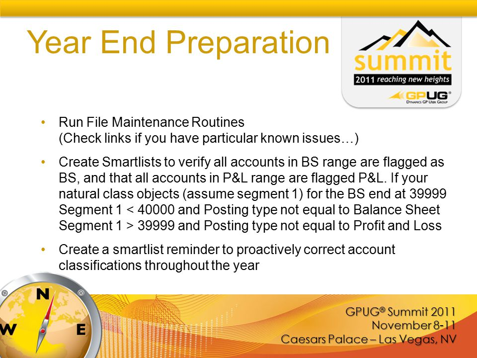 GPUG ® Summit 2011 November 8-11 Caesars Palace – Las Vegas, NV Year End Preparation Run File Maintenance Routines (Check links if you have particular known issues…) Create Smartlists to verify all accounts in BS range are flagged as BS, and that all accounts in P&L range are flagged P&L.