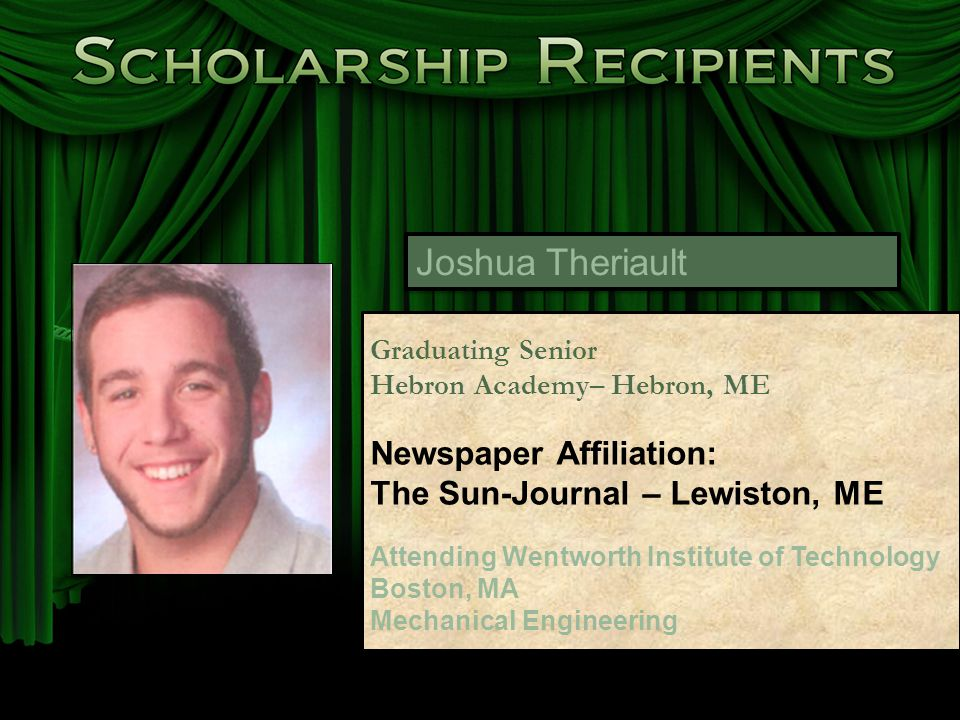 Joshua Theriault Graduating Senior Hebron Academy– Hebron, ME Newspaper Affiliation: The Sun-Journal – Lewiston, ME Attending Wentworth Institute of Technology Boston, MA Mechanical Engineering