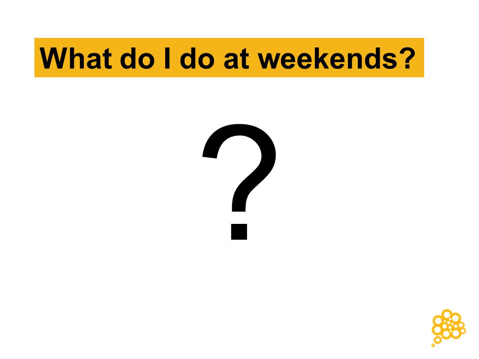 What do I do at weekends? ?
