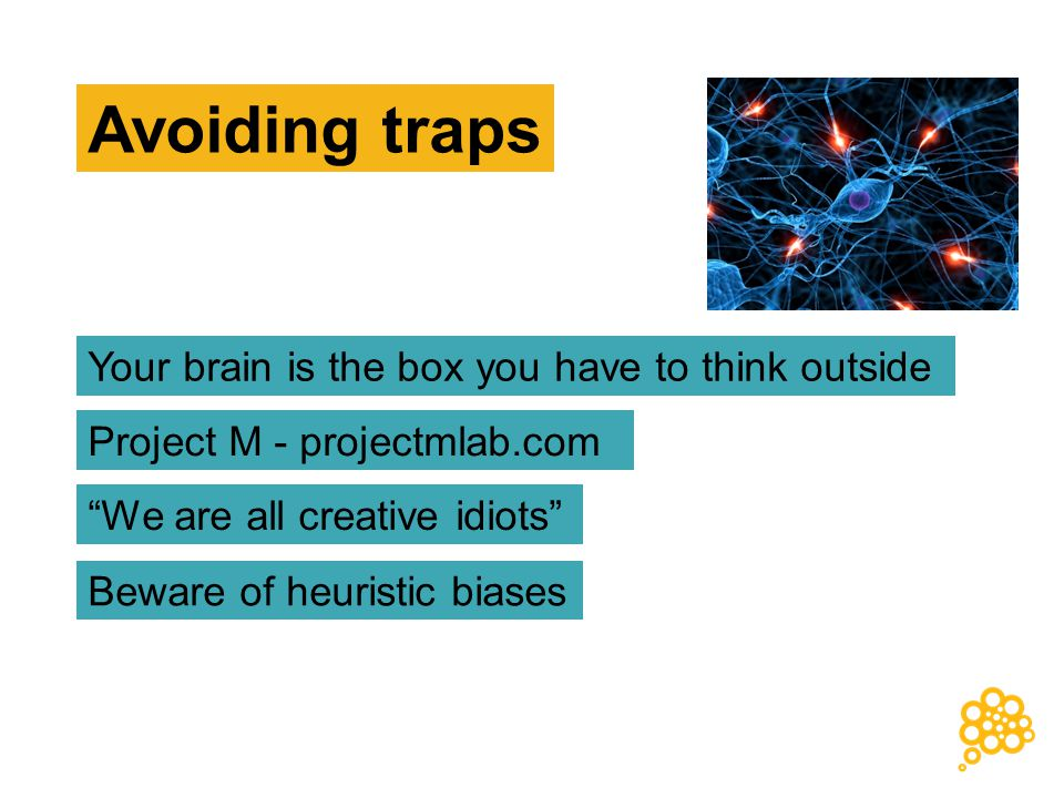 Project M - projectmlab.com We are all creative idiots Beware of heuristic biases Your brain is the box you have to think outside Avoiding traps