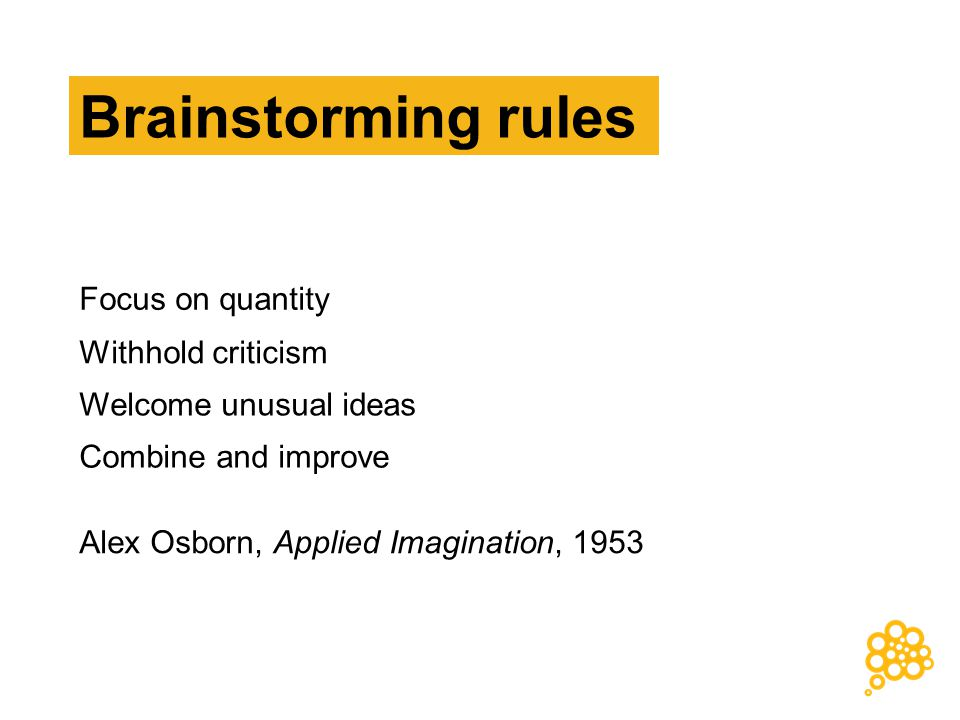 Combine and improve Welcome unusual ideas Withhold criticism Focus on quantity Alex Osborn, Applied Imagination, 1953 Brainstorming rules