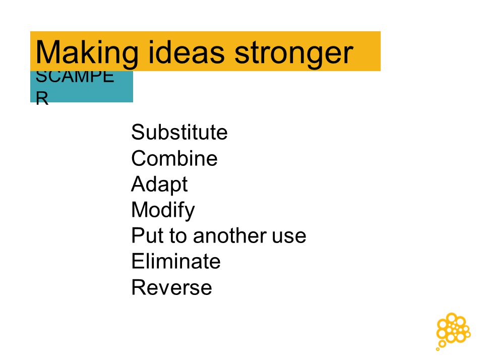 Substitute Combine Adapt Modify Put to another use Eliminate Reverse SCAMPE R Making ideas stronger