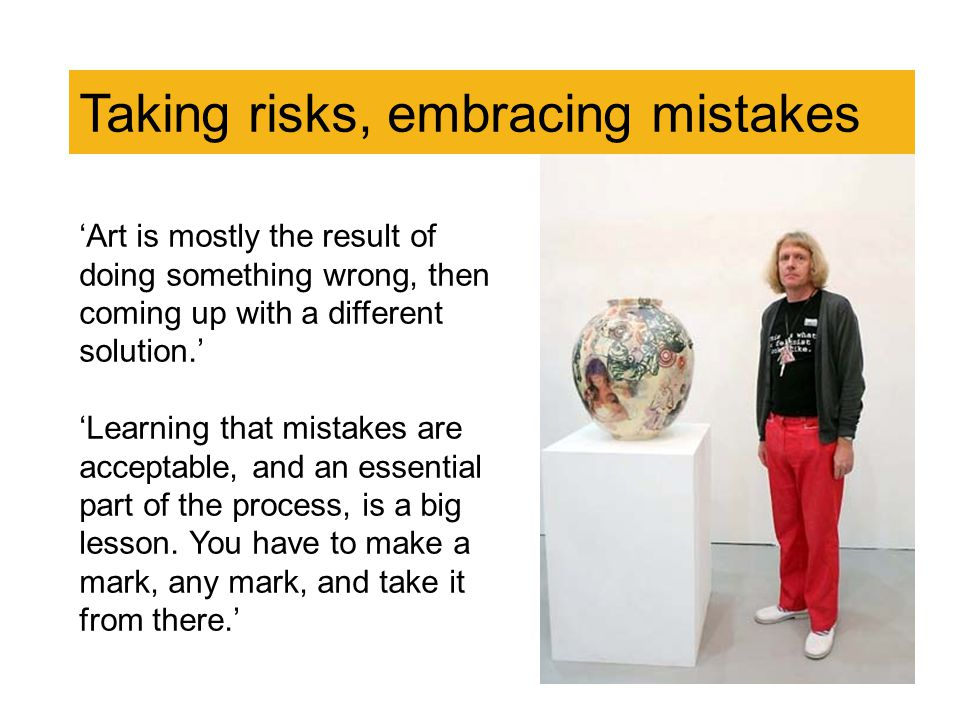 Taking risks, embracing mistakes 'Art is mostly the result of doing something wrong, then coming up with a different solution.' 'Learning that mistakes are acceptable, and an essential part of the process, is a big lesson.