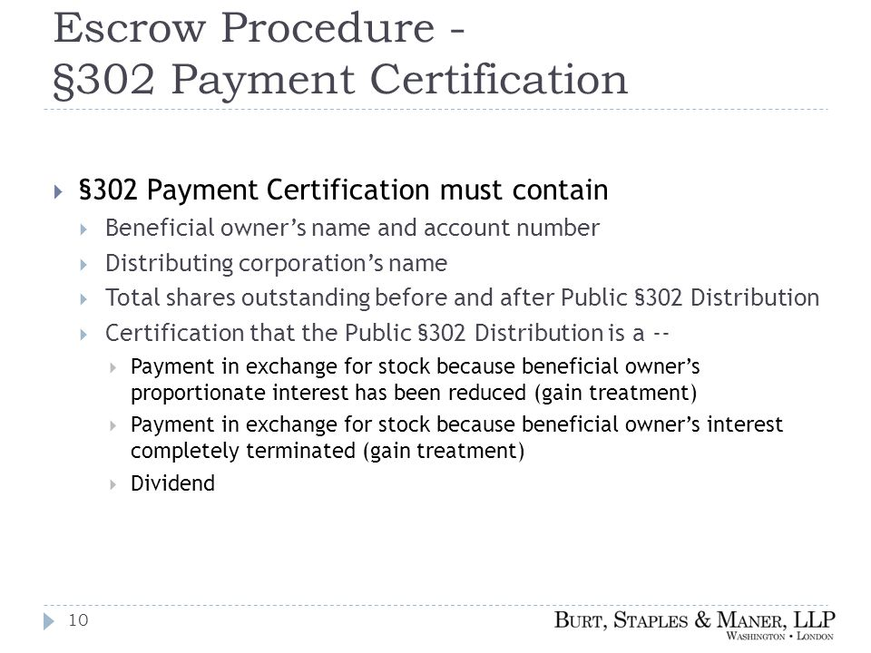 Escrow Procedure - §302 Payment Certification  §302 Payment Certification must contain  Beneficial owner's name and account number  Distributing corporation's name  Total shares outstanding before and after Public §302 Distribution  Certification that the Public §302 Distribution is a --  Payment in exchange for stock because beneficial owner's proportionate interest has been reduced (gain treatment)  Payment in exchange for stock because beneficial owner's interest completely terminated (gain treatment)  Dividend 10