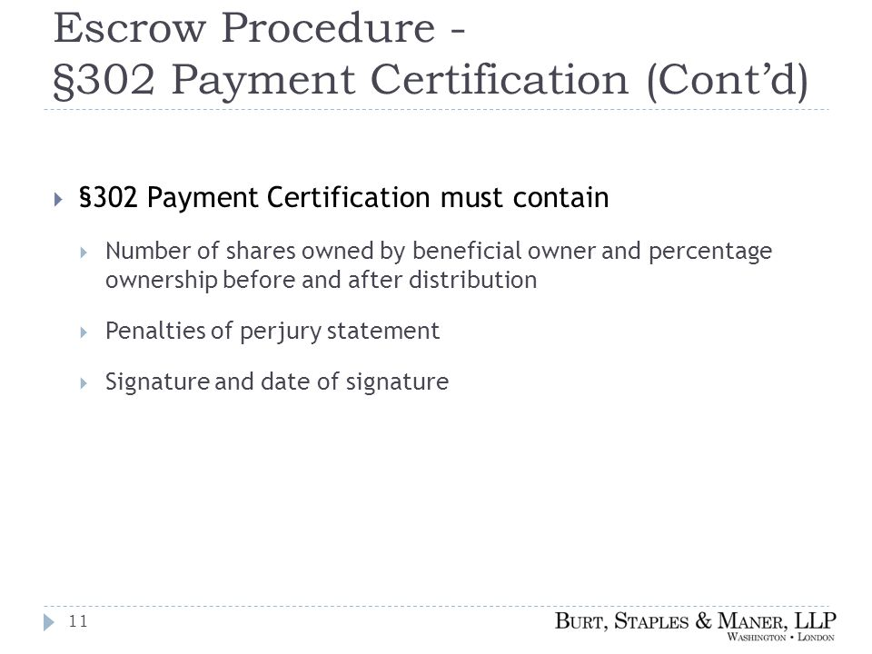 Escrow Procedure - §302 Payment Certification (Cont'd)  §302 Payment Certification must contain  Number of shares owned by beneficial owner and percentage ownership before and after distribution  Penalties of perjury statement  Signature and date of signature 11