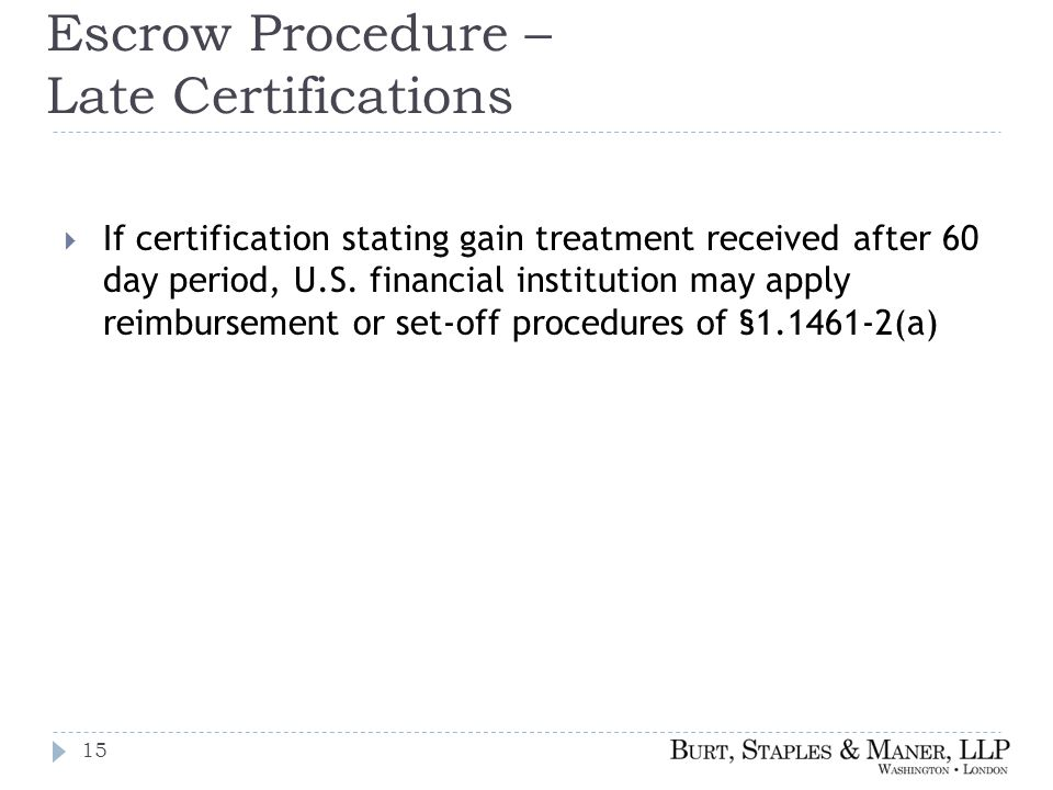 Escrow Procedure – Late Certifications  If certification stating gain treatment received after 60 day period, U.S.