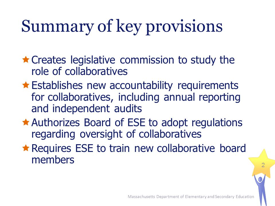 Massachusetts Department of Elementary and Secondary Education 2 Summary of key provisions  Creates legislative commission to study the role of collaboratives  Establishes new accountability requirements for collaboratives, including annual reporting and independent audits  Authorizes Board of ESE to adopt regulations regarding oversight of collaboratives  Requires ESE to train new collaborative board members