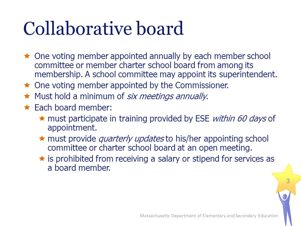 Massachusetts Department of Elementary and Secondary Education 3 Collaborative board  One voting member appointed annually by each member school committee or member charter school board from among its membership.