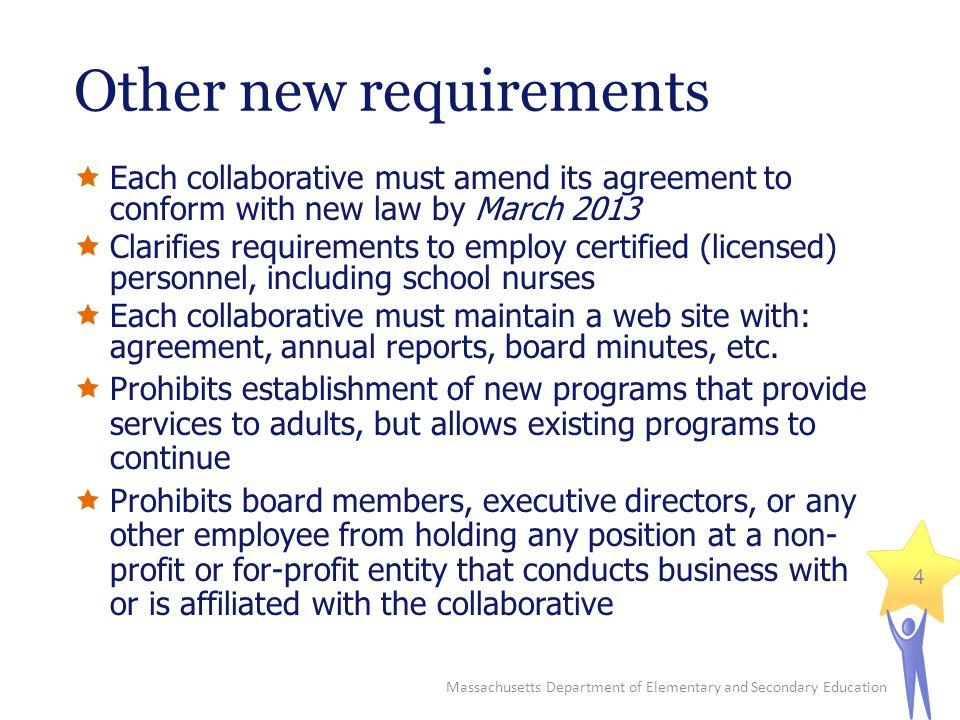Massachusetts Department of Elementary and Secondary Education 4 Other new requirements  Each collaborative must amend its agreement to conform with new law by March 2013  Clarifies requirements to employ certified (licensed) personnel, including school nurses  Each collaborative must maintain a web site with: agreement, annual reports, board minutes, etc.
