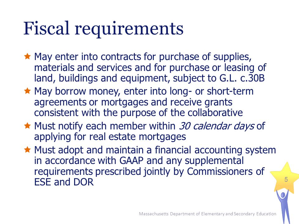 Massachusetts Department of Elementary and Secondary Education 5 Fiscal requirements  May enter into contracts for purchase of supplies, materials and services and for purchase or leasing of land, buildings and equipment, subject to G.L.