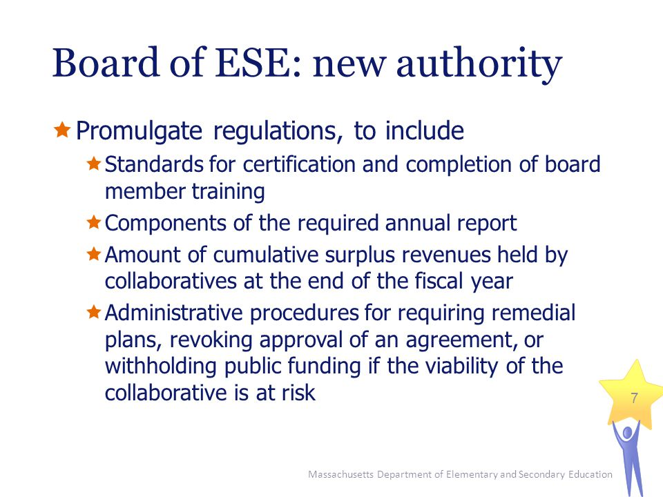 Massachusetts Department of Elementary and Secondary Education 7 Board of ESE: new authority  Promulgate regulations, to include  Standards for certification and completion of board member training  Components of the required annual report  Amount of cumulative surplus revenues held by collaboratives at the end of the fiscal year  Administrative procedures for requiring remedial plans, revoking approval of an agreement, or withholding public funding if the viability of the collaborative is at risk