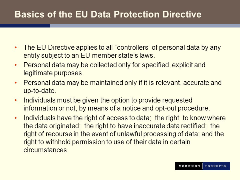 Basics of the EU Data Protection Directive The EU Directive applies to all controllers of personal data by any entity subject to an EU member state's laws.