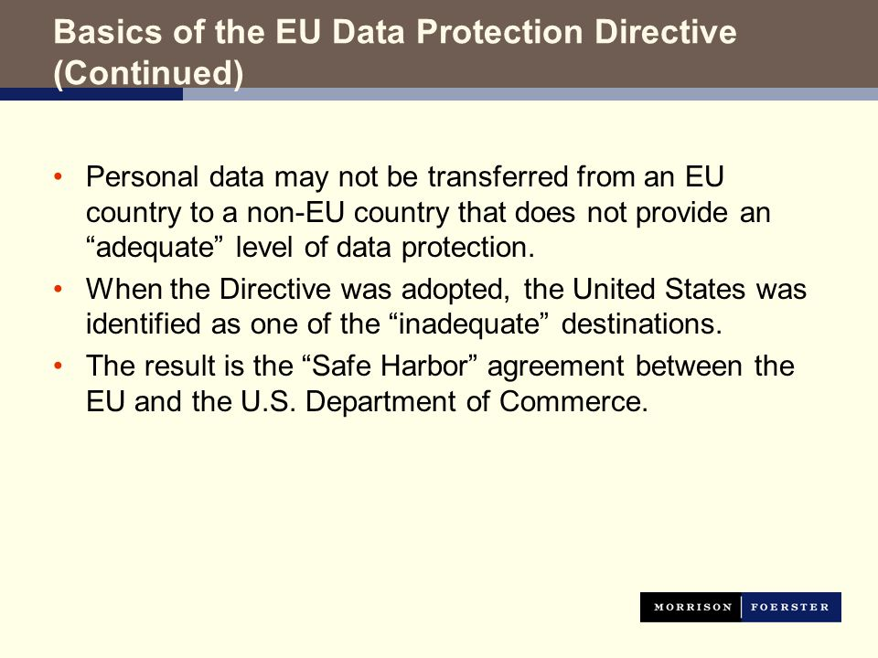 Basics of the EU Data Protection Directive (Continued) Personal data may not be transferred from an EU country to a non-EU country that does not provide an adequate level of data protection.