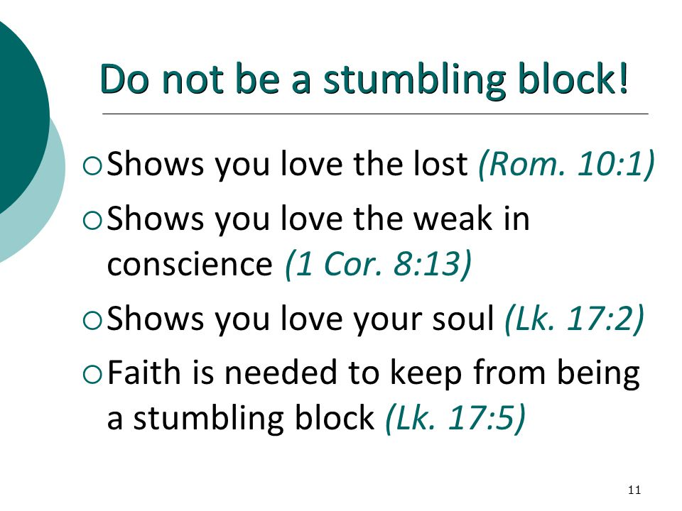 11 Do not be a stumbling block.  Shows you love the lost (Rom.