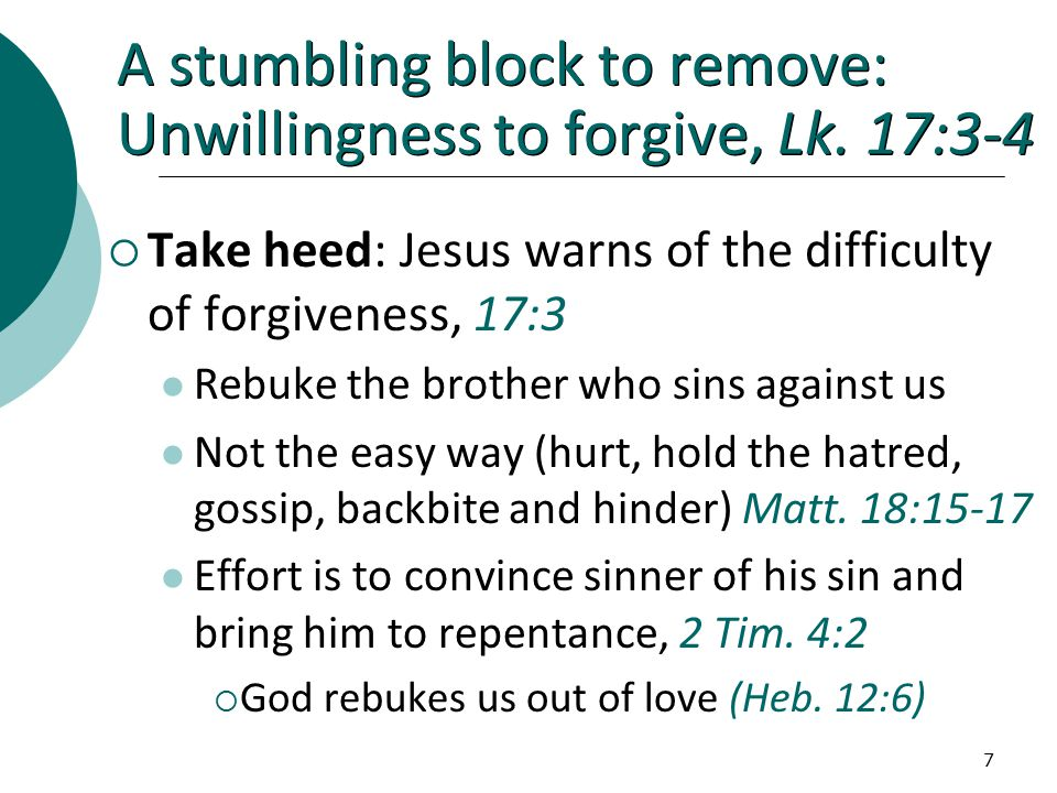 7 A stumbling block to remove: Unwillingness to forgive, Lk.