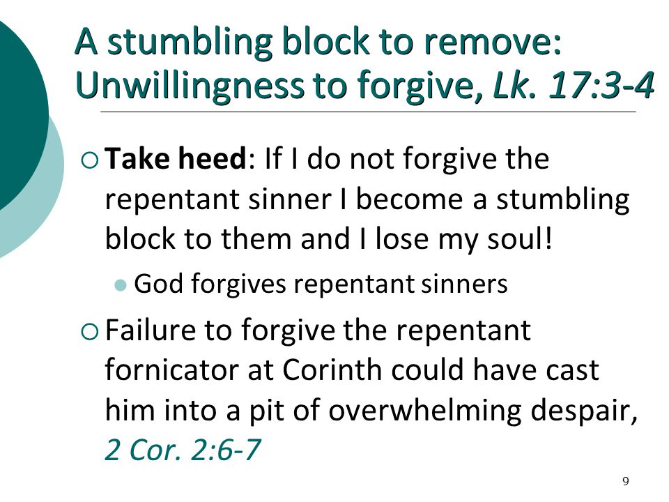 9 A stumbling block to remove: Unwillingness to forgive, Lk.