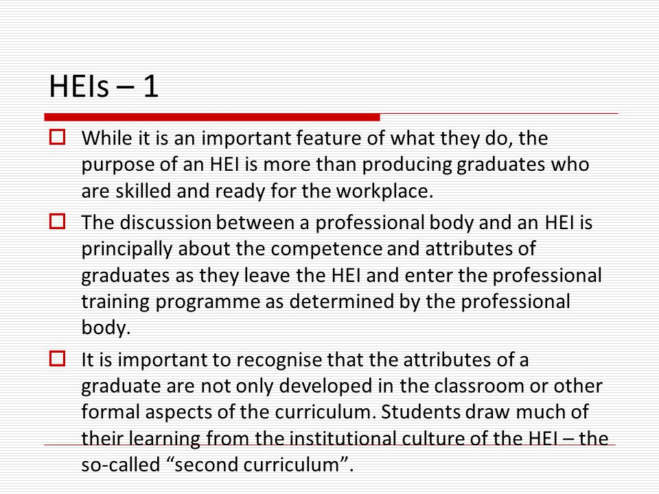 HEIs – 1  While it is an important feature of what they do, the purpose of an HEI is more than producing graduates who are skilled and ready for the workplace.