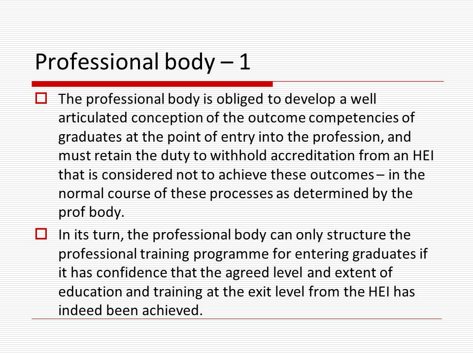 Professional body – 1  The professional body is obliged to develop a well articulated conception of the outcome competencies of graduates at the point of entry into the profession, and must retain the duty to withhold accreditation from an HEI that is considered not to achieve these outcomes – in the normal course of these processes as determined by the prof body.