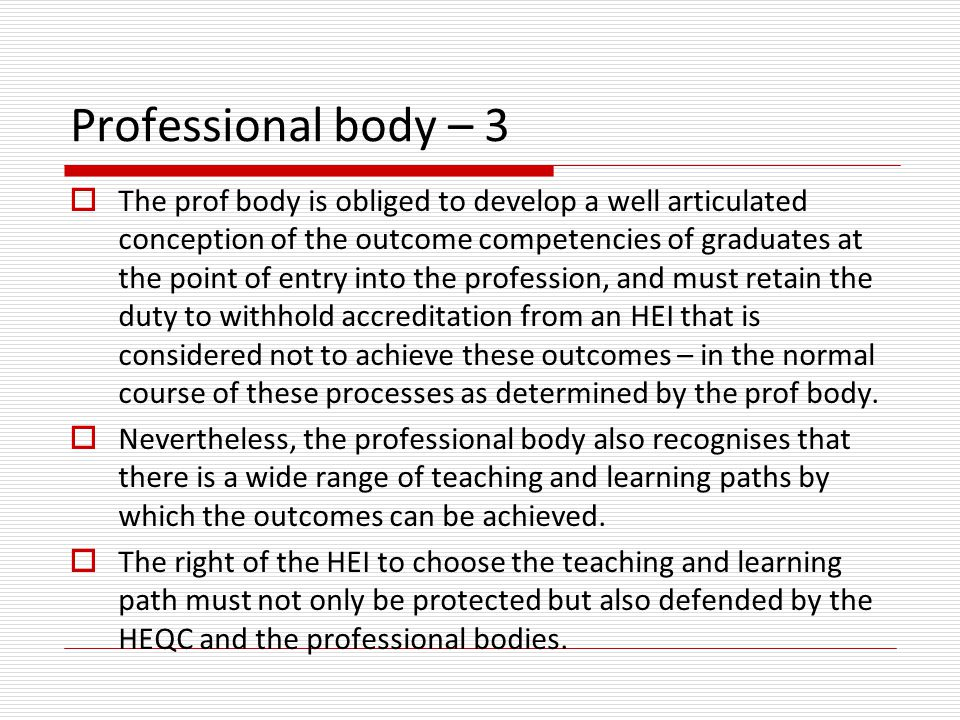 Professional body – 3  The prof body is obliged to develop a well articulated conception of the outcome competencies of graduates at the point of entry into the profession, and must retain the duty to withhold accreditation from an HEI that is considered not to achieve these outcomes – in the normal course of these processes as determined by the prof body.