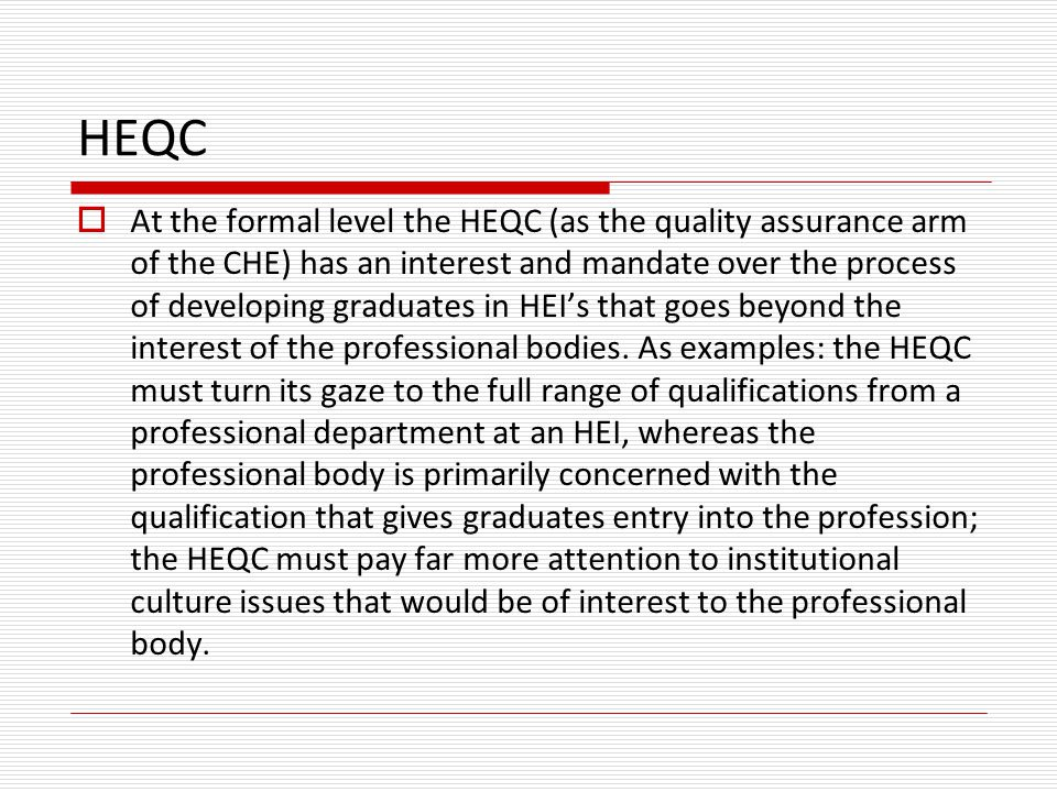 HEQC  At the formal level the HEQC (as the quality assurance arm of the CHE) has an interest and mandate over the process of developing graduates in HEI's that goes beyond the interest of the professional bodies.