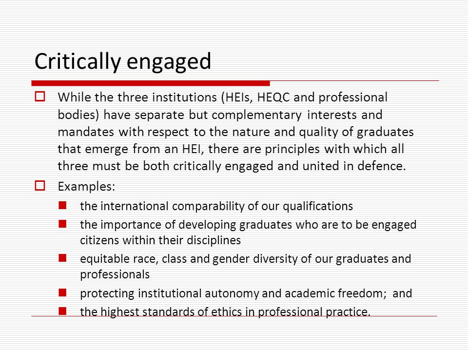 Critically engaged  While the three institutions (HEIs, HEQC and professional bodies) have separate but complementary interests and mandates with respect to the nature and quality of graduates that emerge from an HEI, there are principles with which all three must be both critically engaged and united in defence.