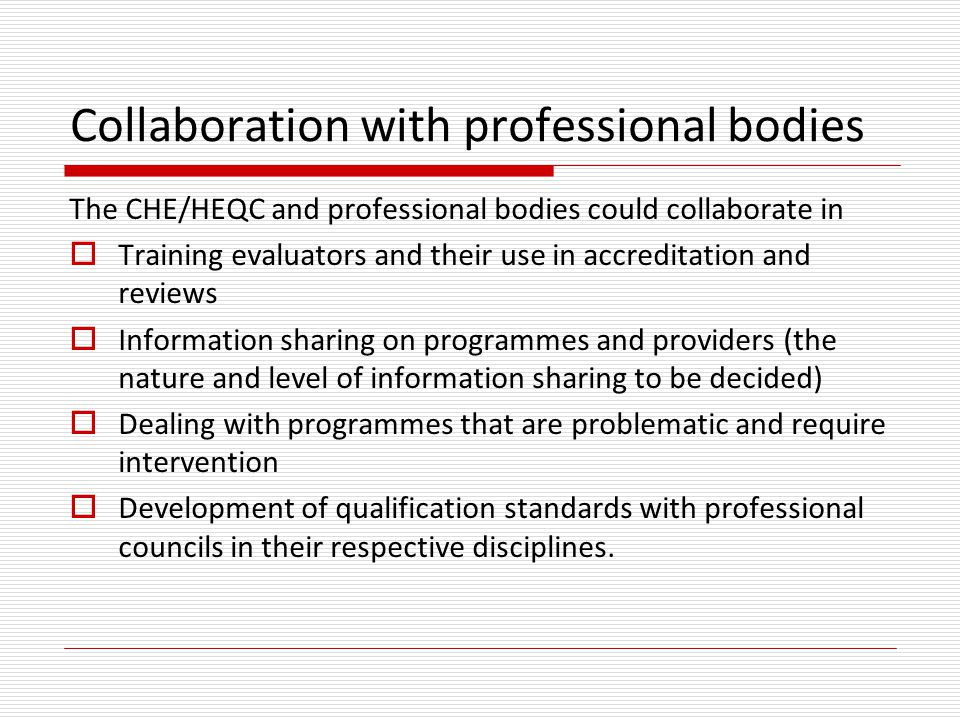 Collaboration with professional bodies The CHE/HEQC and professional bodies could collaborate in  Training evaluators and their use in accreditation and reviews  Information sharing on programmes and providers (the nature and level of information sharing to be decided)  Dealing with programmes that are problematic and require intervention  Development of qualification standards with professional councils in their respective disciplines.
