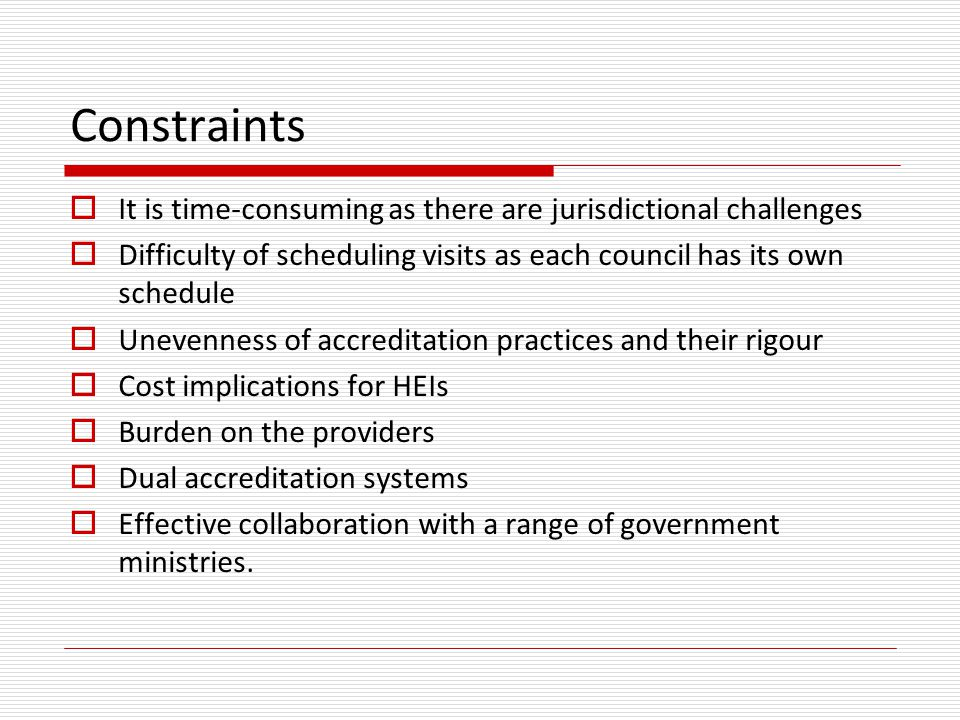 Constraints  It is time-consuming as there are jurisdictional challenges  Difficulty of scheduling visits as each council has its own schedule  Unevenness of accreditation practices and their rigour  Cost implications for HEIs  Burden on the providers  Dual accreditation systems  Effective collaboration with a range of government ministries.
