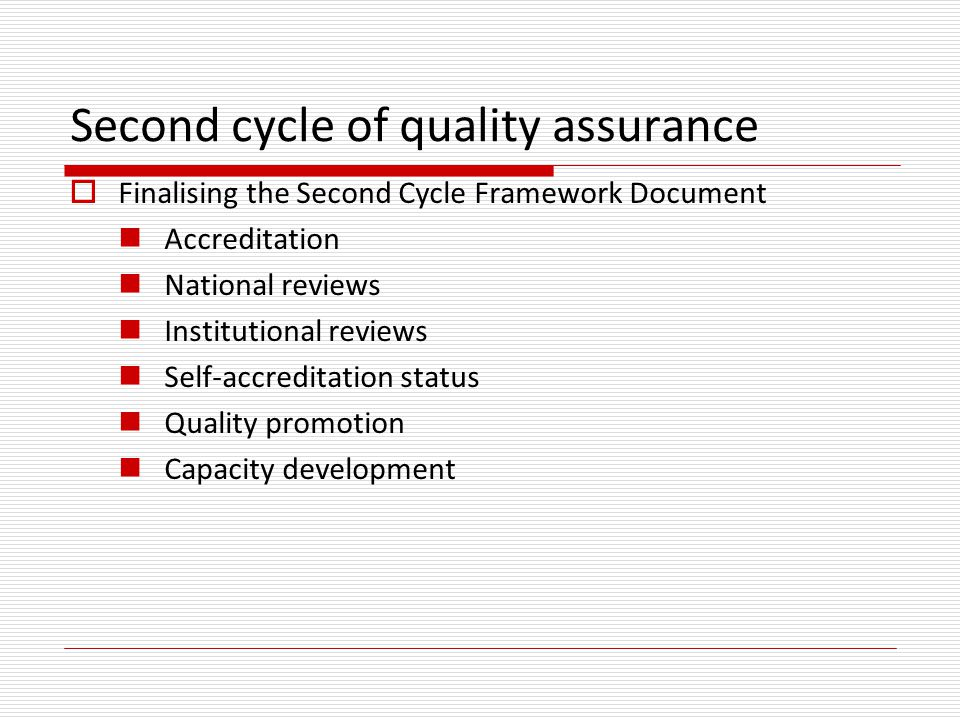 Second cycle of quality assurance  Finalising the Second Cycle Framework Document Accreditation National reviews Institutional reviews Self-accreditation status Quality promotion Capacity development