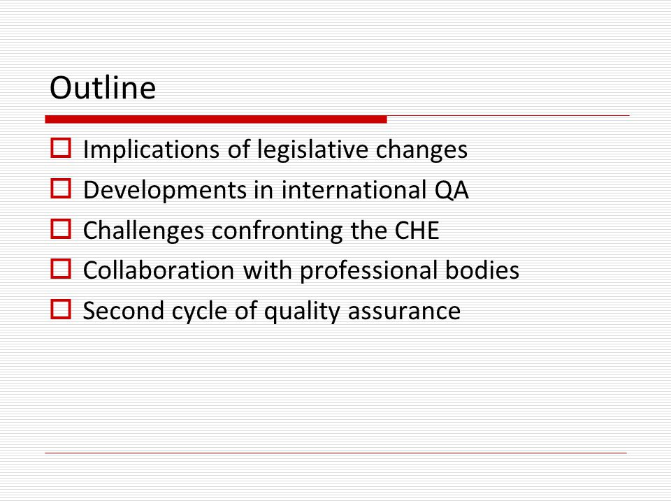 Outline  Implications of legislative changes  Developments in international QA  Challenges confronting the CHE  Collaboration with professional bodies  Second cycle of quality assurance