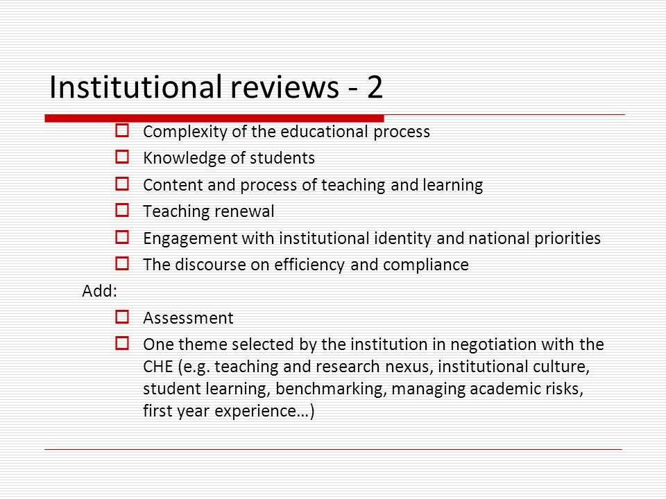 Institutional reviews - 2  Complexity of the educational process  Knowledge of students  Content and process of teaching and learning  Teaching renewal  Engagement with institutional identity and national priorities  The discourse on efficiency and compliance Add:  Assessment  One theme selected by the institution in negotiation with the CHE (e.g.