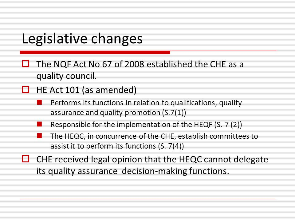 Legislative changes  The NQF Act No 67 of 2008 established the CHE as a quality council.