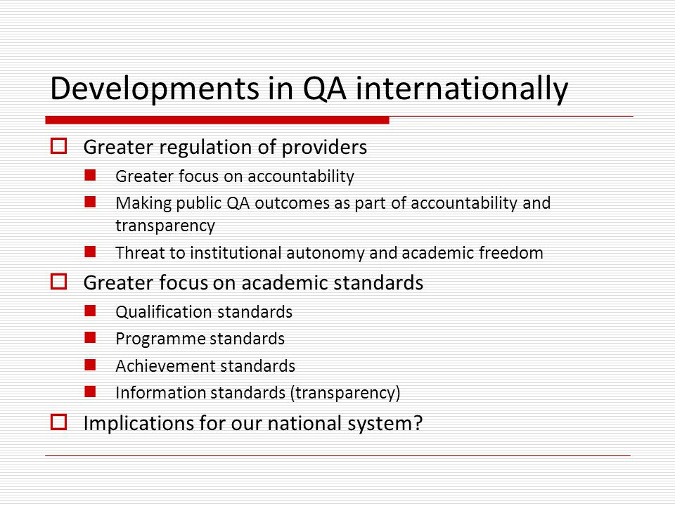 Developments in QA internationally  Greater regulation of providers Greater focus on accountability Making public QA outcomes as part of accountability and transparency Threat to institutional autonomy and academic freedom  Greater focus on academic standards Qualification standards Programme standards Achievement standards Information standards (transparency)  Implications for our national system?