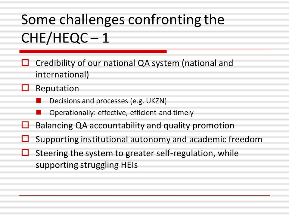 Some challenges confronting the CHE/HEQC – 1  Credibility of our national QA system (national and international)  Reputation Decisions and processes (e.g.